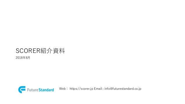 SCORER紹介資料 2018年8月 Web: https://scorer.jp Email : info@futurestandard.co.jp