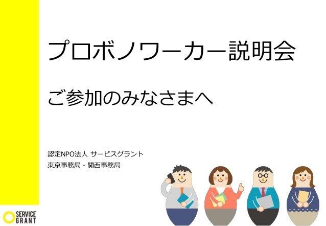 プロボノワーカー説明会 ご参加のみなさまへ 認定NPO法人 サービスグラント 東京事務局・関西事務局