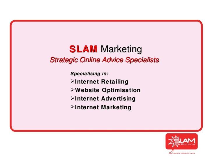 SLAM   Marketing Strategic Online Advice Specialists <ul><li>Specialising in: </li></ul><ul><li>Internet Retailing </li></...