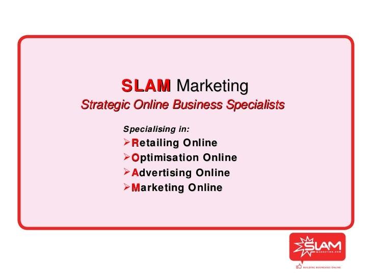 SLAM   Marketing Strategic Online Business Specialists <ul><li>Specialising in: </li></ul><ul><li>R etailing Online </li><...