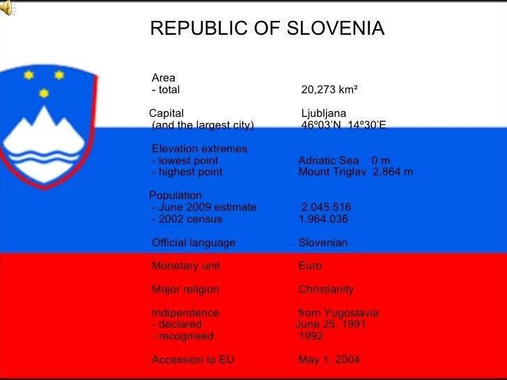REPUBLIC OF SLOVENIA Area - total 20,273 km²   Capital  Ljubljana (and the largest city) 46º03'N  14º30'E Elevation extrem...