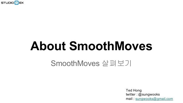 About SmoothMoves SmoothMoves 살펴보기  Ted Hong twitter : @sungwooks mail : sungwooks@gmail.com