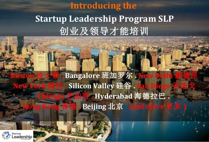 Introducing the  Startup Leadership Program SLP 创业及领导才能培训 Boston 波士顿 .  Bangalore 班加罗尔 .  New Delhi 新德里 New York 纽约 .   Si...