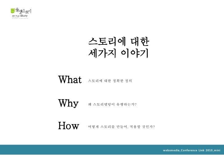 스토리에 대한        세가지 이야기  What   스토리에 대한 정확한 정의     Why    왜 스토리텔링이 유행하는가?     How    어떻게 스토리를 만들어, 적용할 것인가?                ...