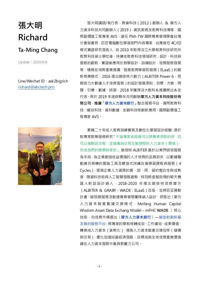 - 1 - 張大明 Richard Ta-Ming Chang Update:2020/4/6 Line/Wechat ID:ask2bigrich richard@abctech.pro 張大明講師/執行長,育睿科技(2012)創辦人 & 摩...