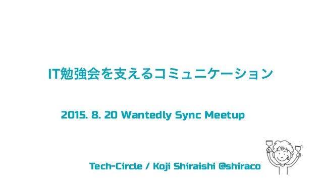 IT勉強会を支えるコミュニケーション Tech-Circle / Koji Shiraishi @shiraco 2015. 8. 20 Wantedly Sync Meetup