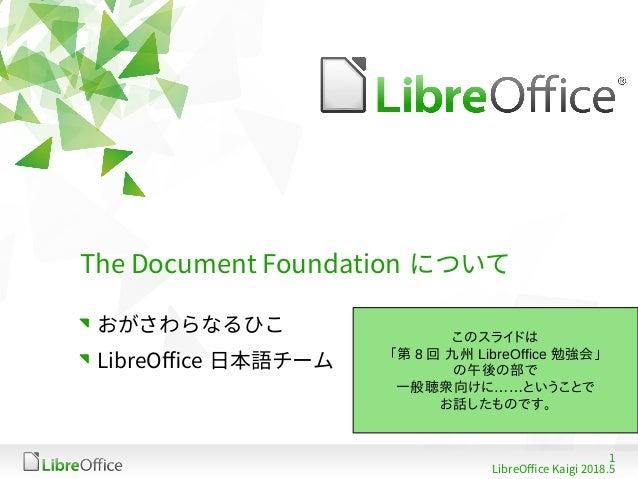 1 LibreOffice Kaigi 2018.5 The Document Foundation について おがさわらなるひこ LibreOffice 日本語チーム このスライドは 「第 8 回 九州 LibreOffice 勉強会」 の午...