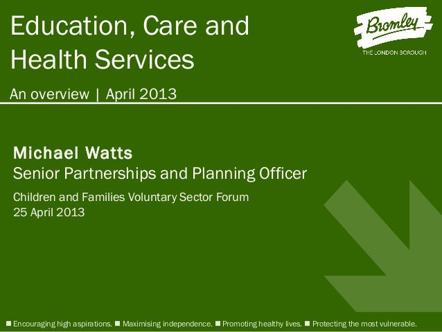 Education, Care andHealth ServicesAn overview | April 2013 Encouraging high aspirations.  Maximising independence.  Pro...