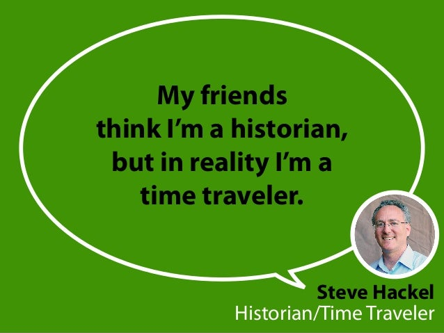 Steve Hackel Historian/Time Traveler My friends think I'm a historian, but in reality I'm a time traveler.