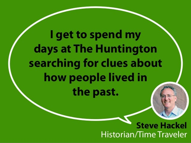 Iget to spend my days at The Huntington searching for clues about how people lived in the past. Steve Hackel Historian/Ti...