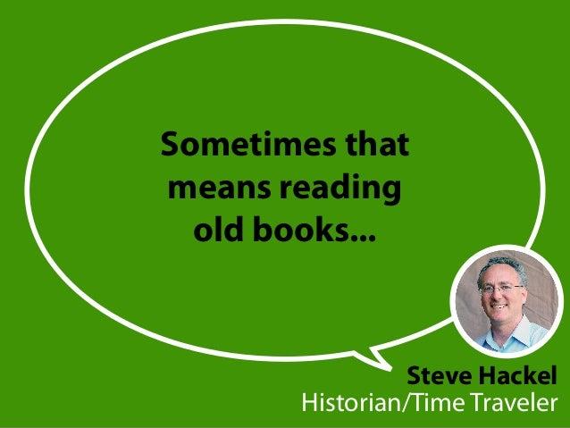 Sometimes that means reading old books... Steve Hackel Historian/Time Traveler