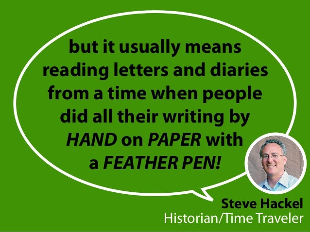 but it usually means reading letters and diaries from a time when people did all their writing by HAND on PAPER with a FEA...