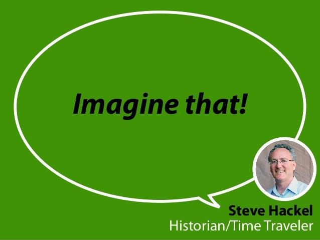 Imagine that! Steve Hackel Historian/Time Traveler