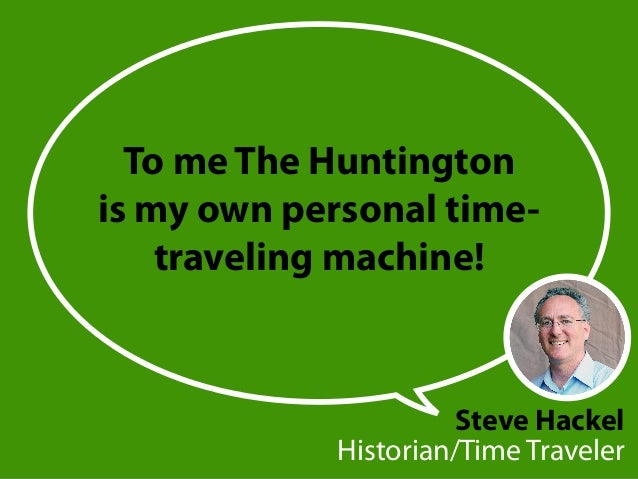 To me The Huntington is my own personal time- traveling machine! Steve Hackel Historian/Time Traveler
