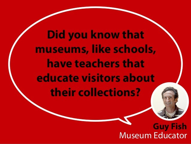 Guy Fish Museum Educator Did you know that museums, like schools, have teachers that educate visitors about their collecti...