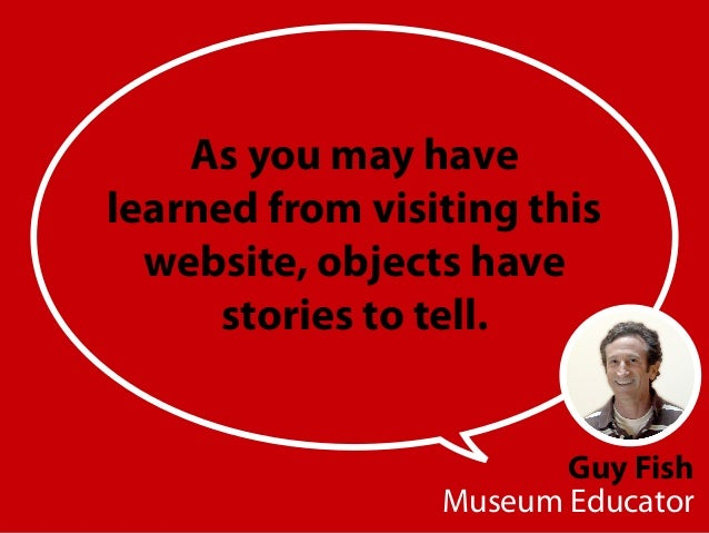 Guy Fish Museum Educator As you may have learned from visiting this website, objects have stories to tell.