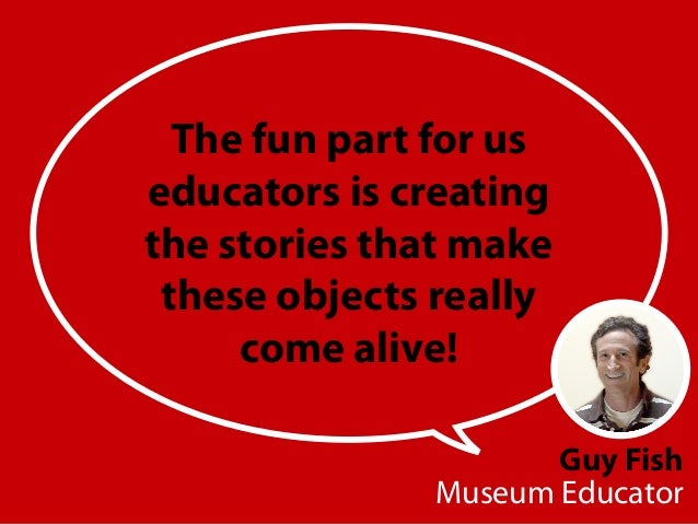 Guy Fish Museum Educator The fun part for us educators is creating the stories that make these objects really come alive!