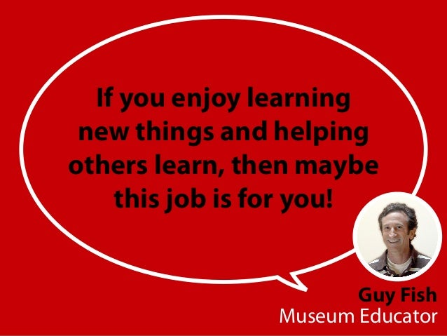 Guy Fish Museum Educator If you enjoy learning new things and helping others learn, then maybe this job is for you!