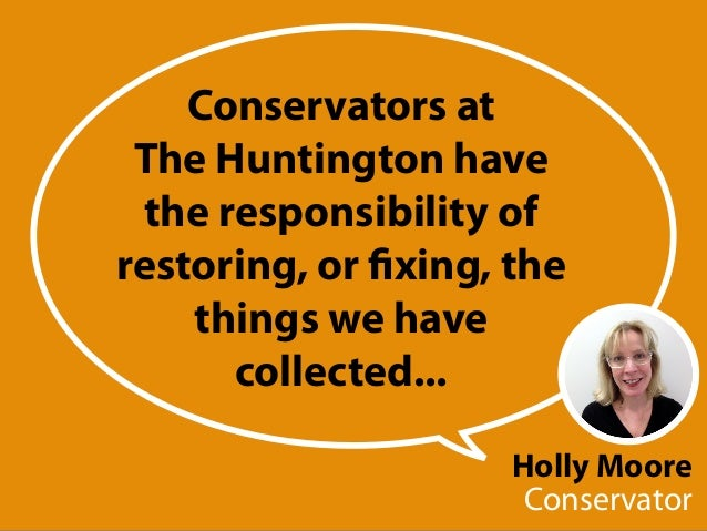 Holly Moore Conservator Conservators at The Huntington have the responsibility of restoring, or fixing, the things we have...