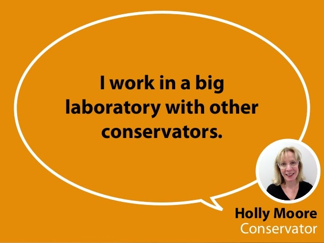 Holly Moore Conservator I work in a big laboratory with other conservators.