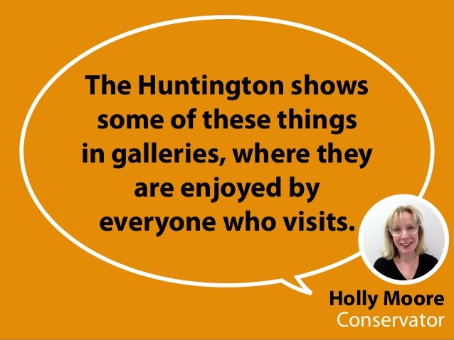 Holly Moore Conservator The Huntington shows some of these things in galleries, where they are enjoyed by everyone who vis...