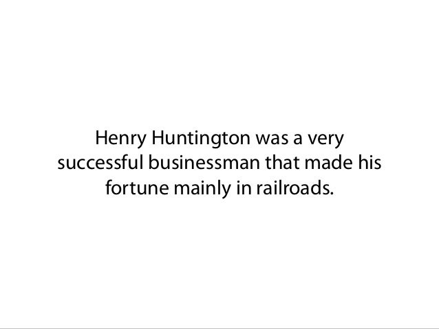 Henry Huntington was a very successful businessman that made his fortune mainly in railroads.