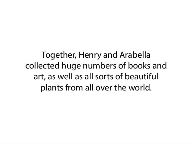 Together, Henry and Arabella collected huge numbers of books and art, as well as all sorts of beautiful plants from all ov...