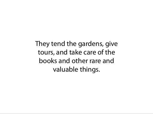 They tend the gardens, give tours, and take care of the books and other rare and valuable things.