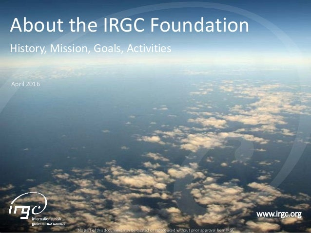 www.irgc.org About the IRGC Foundation History, Mission, Goals, Activities No part of this document may be quoted or repro...