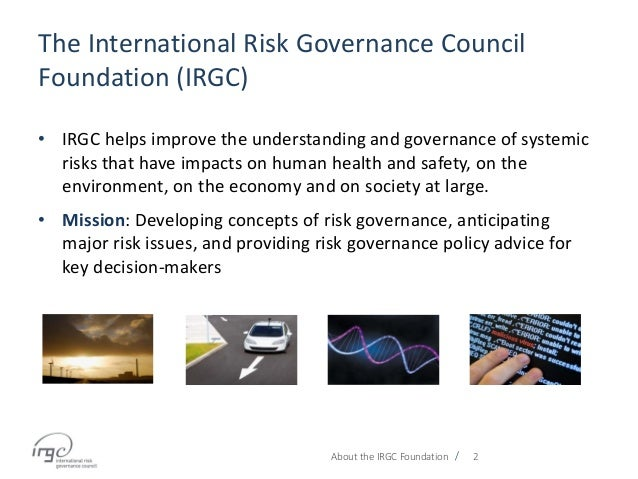 / The International Risk Governance Council Foundation (IRGC) • IRGC helps improve the understanding and governance of sys...