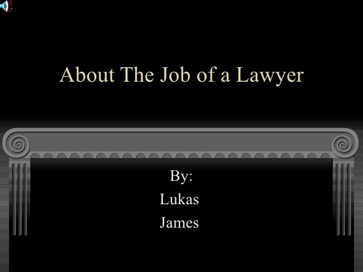 About The Job of a Lawyer By: Lukas  James