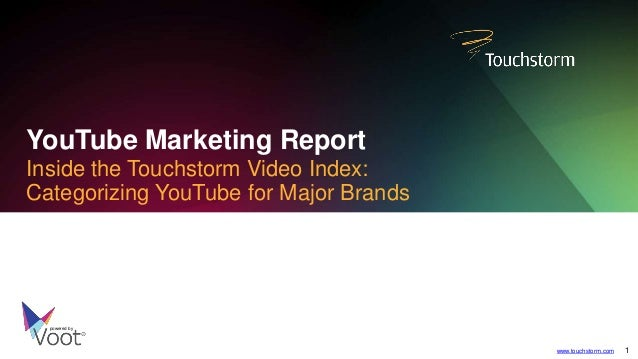 YouTube Marketing Report Inside the Touchstorm Video Index: Categorizing YouTube for Major Brands powered by www.touchstor...