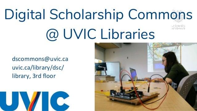Digital Scholarship Commons @ UVIC Libraries dscommons@uvic.ca uvic.ca/library/dsc/ library, 3rd floor