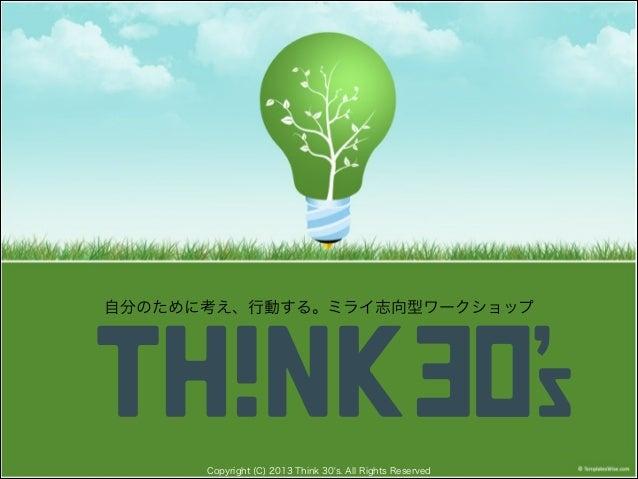 自分のために考え、行動する。ミライ志向型ワークショップ  Copyright (C) 2013 Think 30's. All Rights Reserved