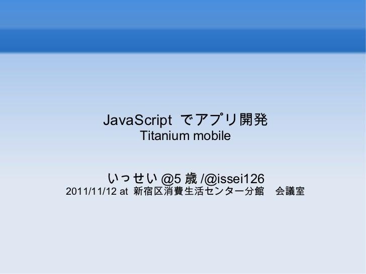 JavaScript  でアプリ開発 Titanium mobile いっせい @5 歳 /@issei126 2011/11/12 at  新宿区消費生活センター分館 会議室