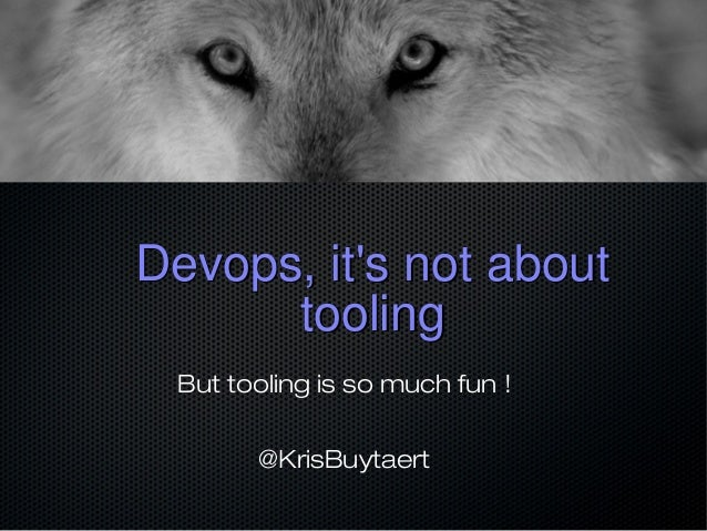 Devops, it's not aboutDevops, it's not about toolingtooling But tooling is so much fun ! @KrisBuytaert