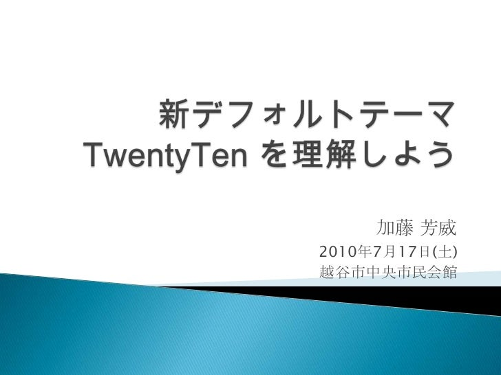 新デフォルトテーマTwentyTen を理解しよう<br />加藤 芳威<br />2010年7月17日(土)<br />越谷市中央市民会館<br />