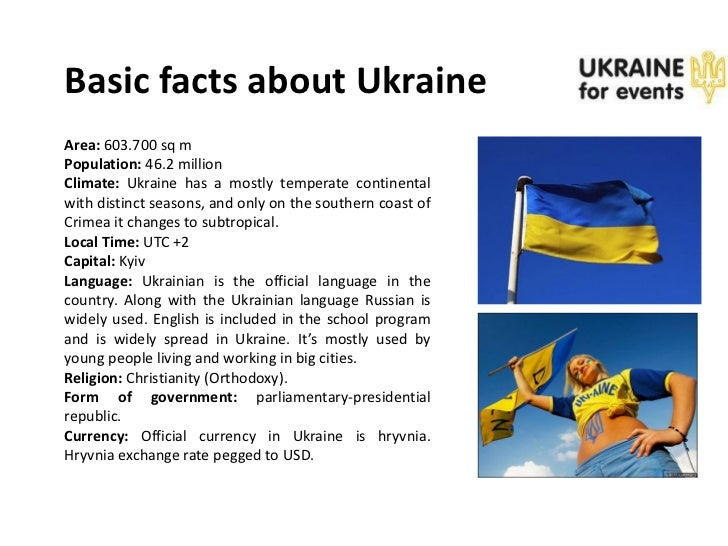 Basic facts about UkraineArea: 603.700 sq mPopulation: 46.2 millionClimate: Ukraine has a mostly temperate continentalwith...
