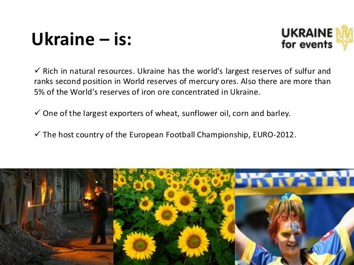 Ukraine – is: Rich in natural resources. Ukraine has the worlds largest reserves of sulfur andranks second position in Wo...