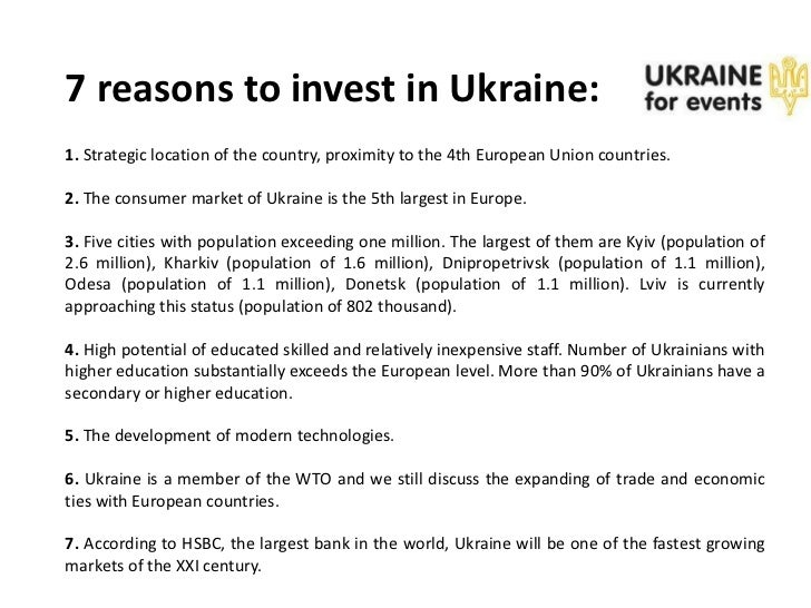 7 reasons to invest in Ukraine:1. Strategic location of the country, proximity to the 4th European Union countries.2. The ...