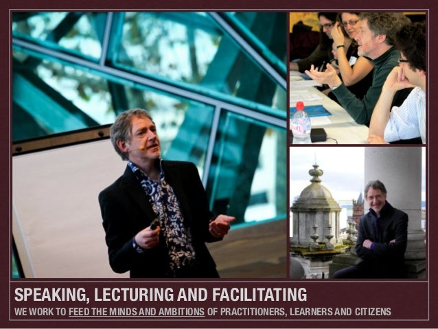 SPEAKING, LECTURING AND FACILITATING WE WORK TO FEED THE MINDS AND AMBITIONS OF PRACTITIONERS, LEARNERS AND CITIZENS