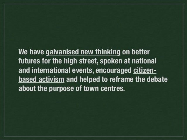 We have galvanised new thinking on better futures for the high street, spoken at national and international events, encour...