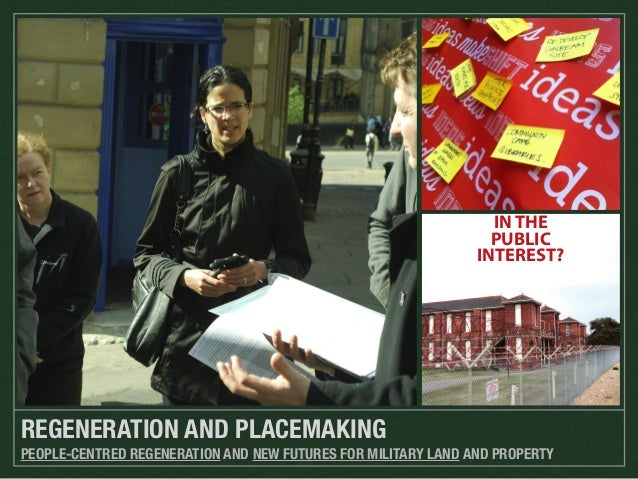 IN THE PUBLIC INTEREST?  REGENERATION AND PLACEMAKING PEOPLE-CENTRED REGENERATION AND NEW FUTURES FOR MILITARY LAND AND PR...