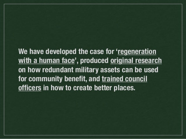 We have developed the case for 'regeneration with a human face', produced original research on how redundant military asse...