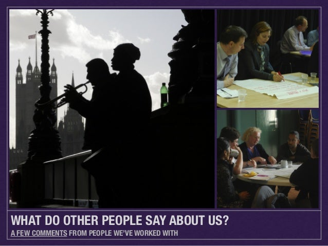 WHAT DO OTHER PEOPLE SAY ABOUT US? A FEW COMMENTS FROM PEOPLE WE'VE WORKED WITH