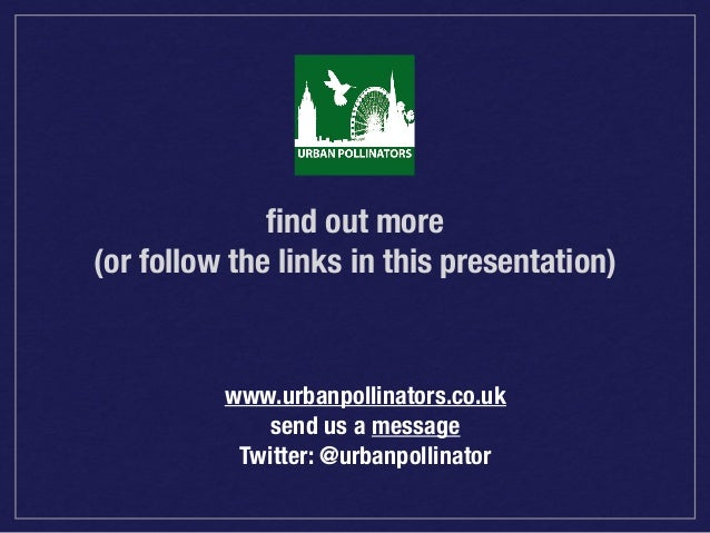 find out more (or follow the links in this presentation)  www.urbanpollinators.co.uk send us a message Twitter: @urbanpolli...