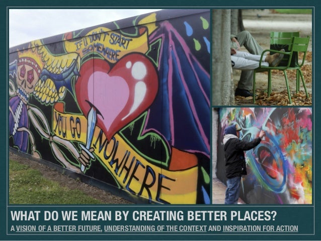 WHAT DO WE MEAN BY CREATING BETTER PLACES? A VISION OF A BETTER FUTURE, UNDERSTANDING OF THE CONTEXT AND INSPIRATION FOR A...