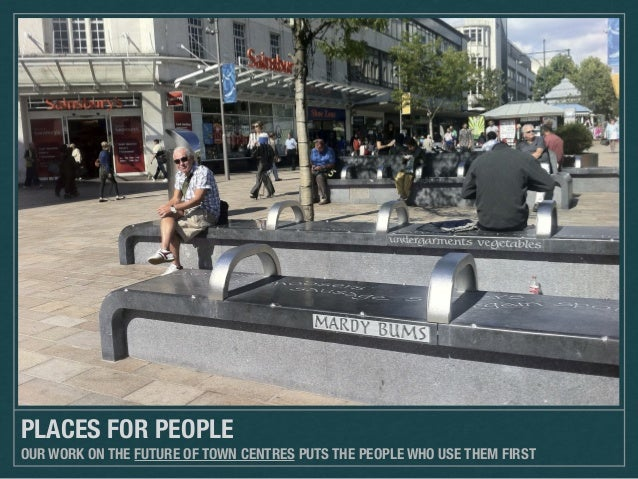 PLACES FOR PEOPLE OUR WORK ON THE FUTURE OF TOWN CENTRES PUTS THE PEOPLE WHO USE THEM FIRST