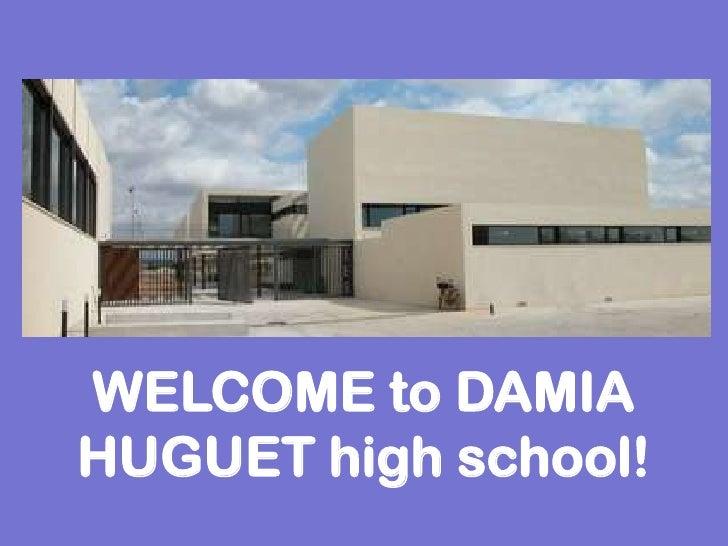 WELCOME to DAMIA HUGUET high school!<br />