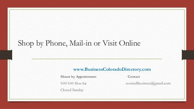 Shop by Phone, Mail-in or Visit Online www.BusinessColoradoDirectory.com Hours by Appointment Contact 9:00-5:00 Mon-Sat co...